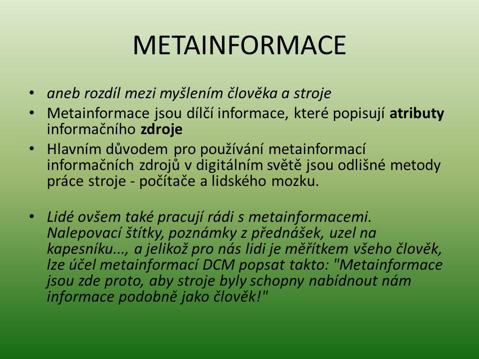 METAINFORMACE aneb rozdíl mezi myšlením člověka a stroje Metainformace jsou dílčí informace, které popisují atributy informačního zdroje Hlavním důvodem pro používání metainformací informačních zdrojů v digitálním světě jsou odlišné metody práce stroje - počítače a lidského mozku.