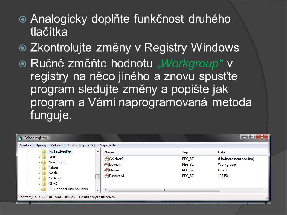 """ Analogicky doplňte funkčnost druhého tlačítka  Zkontrolujte změny v Registry Windows  Ručně změňte hodnotu """"Workgroup v registry na něco jiného a znovu spusťte program sledujte změny a popište jak program a Vámi naprogramovaná metoda funguje."""