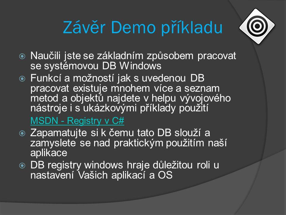 Závěr Demo příkladu  Naučili jste se základním způsobem pracovat se systémovou DB Windows  Funkcí a možností jak s uvedenou DB pracovat existuje mnohem více a seznam metod a objektů najdete v helpu vývojového nástroje i s ukázkovými příklady použití MSDN - Registry v C#  Zapamatujte si k čemu tato DB slouží a zamyslete se nad praktickým použitím naší aplikace  DB registry windows hraje důležitou roli u nastavení Vašich aplikací a OS