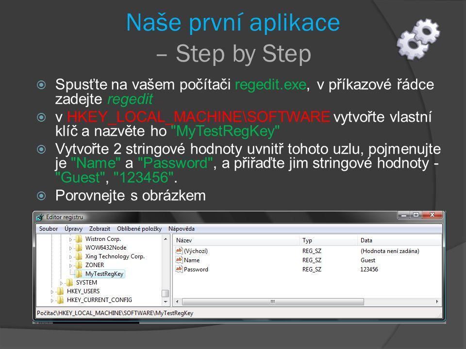 Naše první aplikace – Step by Step  Spusťte na vašem počítači regedit.exe, v příkazové řádce zadejte regedit  v HKEY_LOCAL_MACHINE\SOFTWARE vytvořte vlastní klíč a nazvěte ho MyTestRegKey  Vytvořte 2 stringové hodnoty uvnitř tohoto uzlu, pojmenujte je Name a Password , a přiřaďte jim stringové hodnoty - Guest , 123456 .