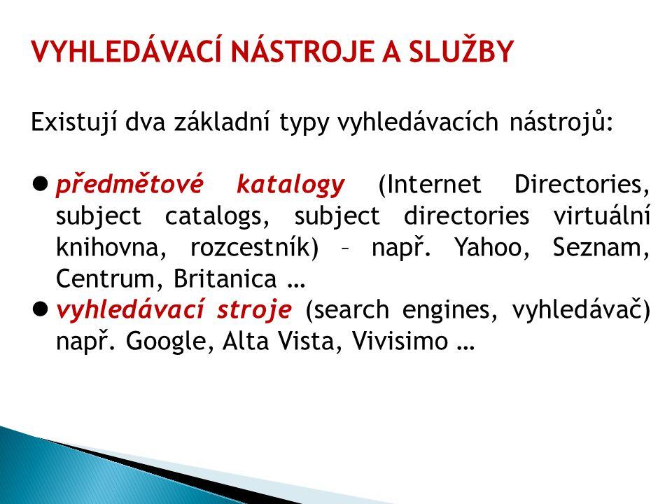 VYHLEDÁVACÍ NÁSTROJE A SLUŽBY Existují dva základní typy vyhledávacích nástrojů: předmětové katalogy (Internet Directories, subject catalogs, subject directories virtuální knihovna, rozcestník) – např.