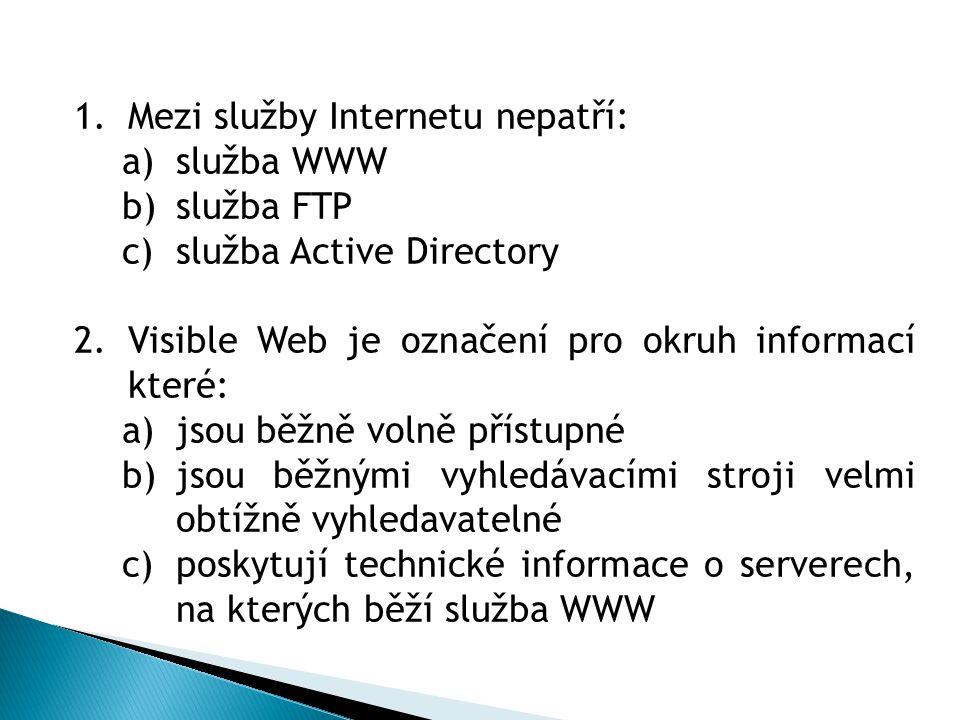 1.Mezi služby Internetu nepatří: a)služba WWW b)služba FTP c)služba Active Directory 2.Visible Web je označení pro okruh informací které: a)jsou běžně volně přístupné b)jsou běžnými vyhledávacími stroji velmi obtížně vyhledavatelné c)poskytují technické informace o serverech, na kterých běží služba WWW 3.,