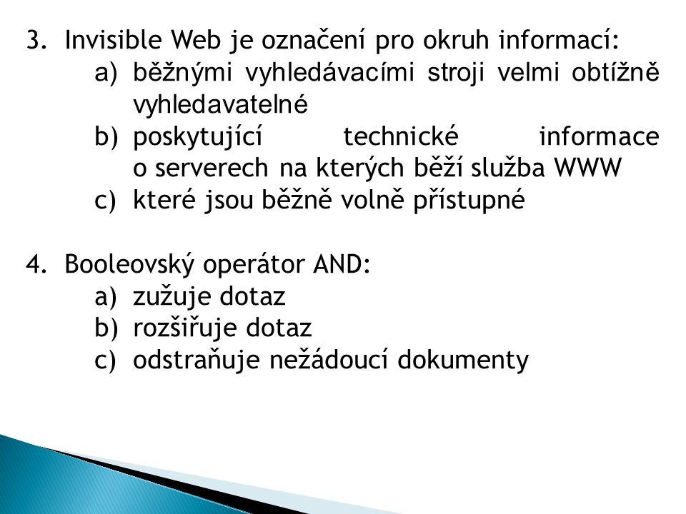 3.Invisible Web je označení pro okruh informací: a)běžnými vyhledávacími stroji velmi obtížně vyhledavatelné b)poskytující technické informace o serverech na kterých běží služba WWW c)které jsou běžně volně přístupné 4.Booleovský operátor AND: a)zužuje dotaz b)rozšiřuje dotaz c)odstraňuje nežádoucí dokumenty
