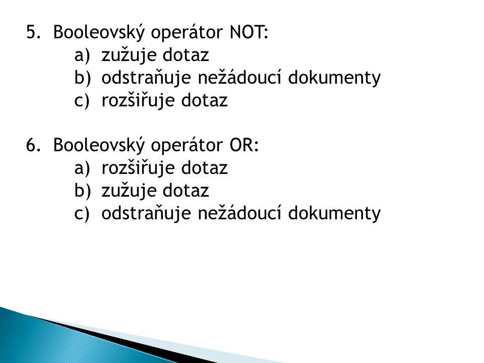 5.Booleovský operátor NOT: a)zužuje dotaz b)odstraňuje nežádoucí dokumenty c)rozšiřuje dotaz 6.Booleovský operátor OR: a)rozšiřuje dotaz b)zužuje dotaz c)odstraňuje nežádoucí dokumenty