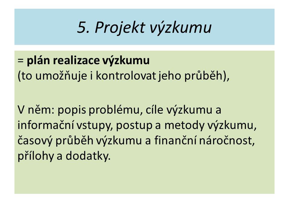 5. Projekt výzkumu = plán realizace výzkumu (to umožňuje i kontrolovat jeho průběh), V něm: popis problému, cíle výzkumu a informační vstupy, postup a