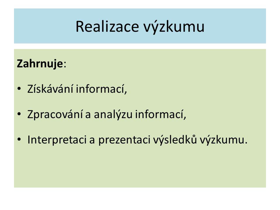 Realizace výzkumu Zahrnuje: Získávání informací, Zpracování a analýzu informací, Interpretaci a prezentaci výsledků výzkumu.