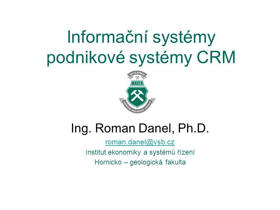 Informační systémy podnikové systémy CRM Ing. Roman Danel, Ph.D. roman.danel@vsb.cz Institut ekonomiky a systémů řízení Hornicko – geologická fakulta