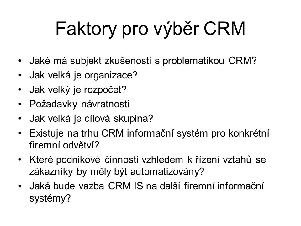 Faktory pro výběr CRM Jaké má subjekt zkušenosti s problematikou CRM? Jak velká je organizace? Jak velký je rozpočet? Požadavky návratnosti Jak velká