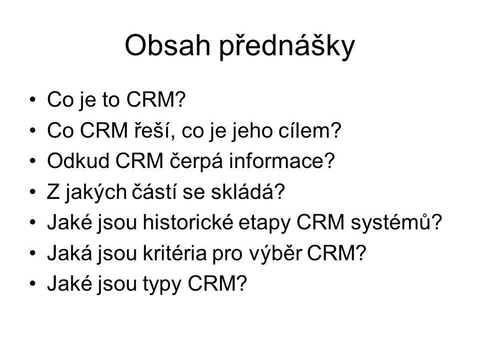 Obsah přednášky Co je to CRM? Co CRM řeší, co je jeho cílem? Odkud CRM čerpá informace? Z jakých částí se skládá? Jaké jsou historické etapy CRM systé