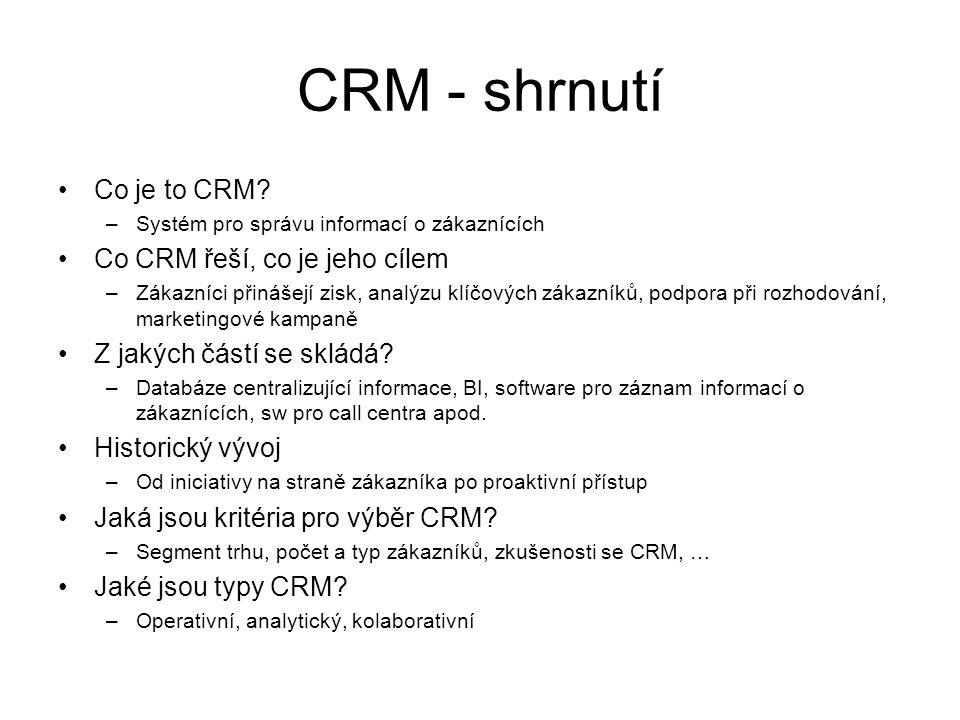 CRM - shrnutí Co je to CRM? –Systém pro správu informací o zákaznících Co CRM řeší, co je jeho cílem –Zákazníci přinášejí zisk, analýzu klíčových záka