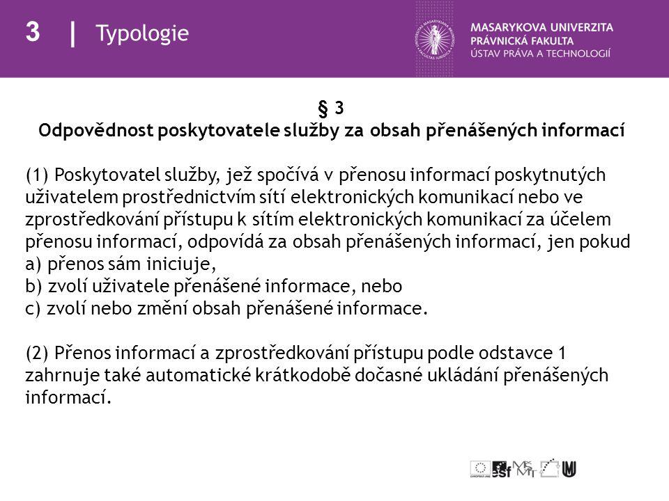 4 Typologie § 4 Odpovědnost poskytovatele služby za obsah automaticky dočasně meziukládaných informací Poskytovatel služby, jež spočívá v přenosu informací poskytnutých uživatelem, odpovídá za obsah informací automaticky dočasně meziukládaných, jen pokud a) změní obsah informace, b) nevyhoví podmínkám přístupu k informaci, c) nedodržuje pravidla o aktualizaci informace, která jsou obecně uznávána a používána v příslušném odvětví, d) překročí povolené používání technologie obecně uznávané a používané v příslušném odvětví s cílem získat údaje o užívání informace, nebo e) ihned nepřijme opatření vedoucí k odstranění jím uložené informace nebo ke znemožnění přístupu k ní, jakmile zjistí, že informace byla na výchozím místě přenosu ze sítě odstraněna nebo k ní byl znemožněn přístup nebo soud nařídil stažení či znemožnění přístupu k této informaci.