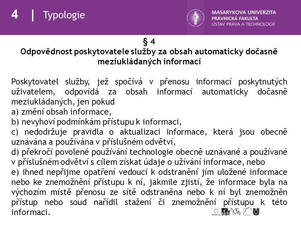 5 Typologie § 5 Odpovědnost poskytovatele služby za ukládání obsahu informací poskytovaných uživatelem (1) Poskytovatel služby, jež spočívá v ukládání informací poskytnutých uživatelem, odpovídá za obsah informací uložených na žádost uživatele, jen a) mohl-li vzhledem k předmětu své činnosti a okolnostem a povaze případu vědět, že obsah ukládaných informací nebo jednání uživatele jsou protiprávní, nebo b) dozvěděl-li se prokazatelně o protiprávní povaze obsahu ukládaných informací nebo o protiprávním jednání uživatele a neprodleně neučinil veškeré kroky, které lze po něm požadovat, k odstranění nebo znepřístupnění takovýchto informací.