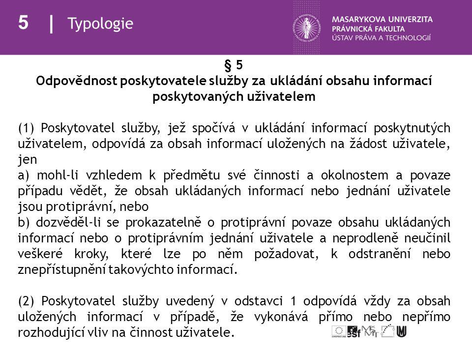 5 Typologie § 5 Odpovědnost poskytovatele služby za ukládání obsahu informací poskytovaných uživatelem (1) Poskytovatel služby, jež spočívá v ukládání