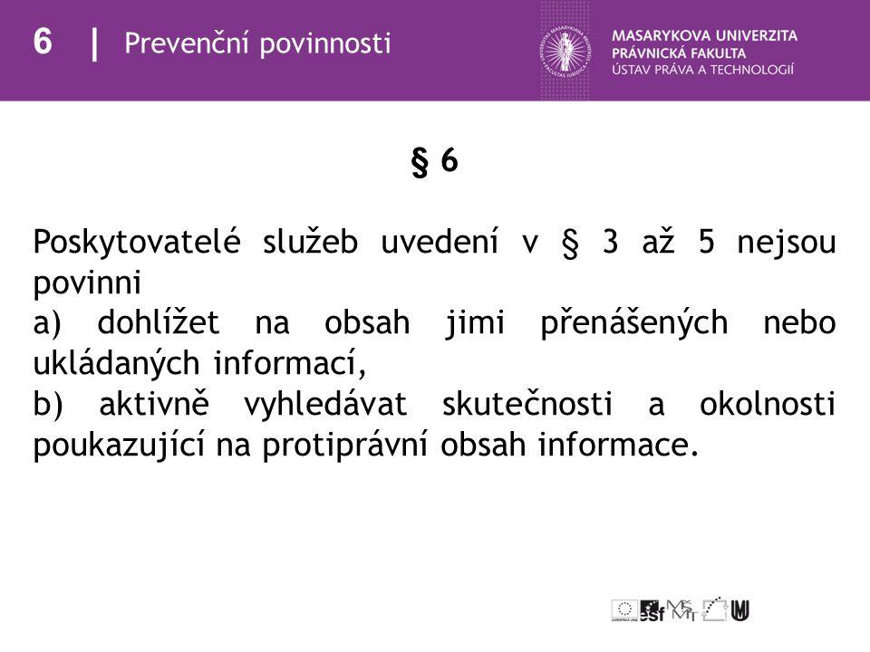 6 Prevenční povinnosti § 6 Poskytovatelé služeb uvedení v § 3 až 5 nejsou povinni a) dohlížet na obsah jimi přenášených nebo ukládaných informací, b) aktivně vyhledávat skutečnosti a okolnosti poukazující na protiprávní obsah informace.