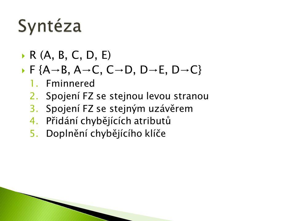  R (A, B, C, D, E)  F {A→B, A→C, C→D, D→E, D→C} 1.Fminnered 2.Spojení FZ se stejnou levou stranou 3.Spojení FZ se stejným uzávěrem 4.Přidání chybějících atributů 5.Doplnění chybějícího klíče