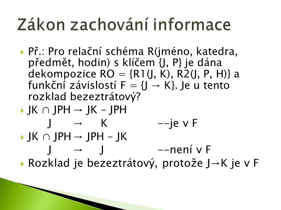 Př.: Pro relační schéma R(jméno, katedra, předmět, hodin) s klíčem {J, P} je dána dekompozice RO = {R1(J, K), R2(J, P, H)} a funkční závislostí F = {J → K}.