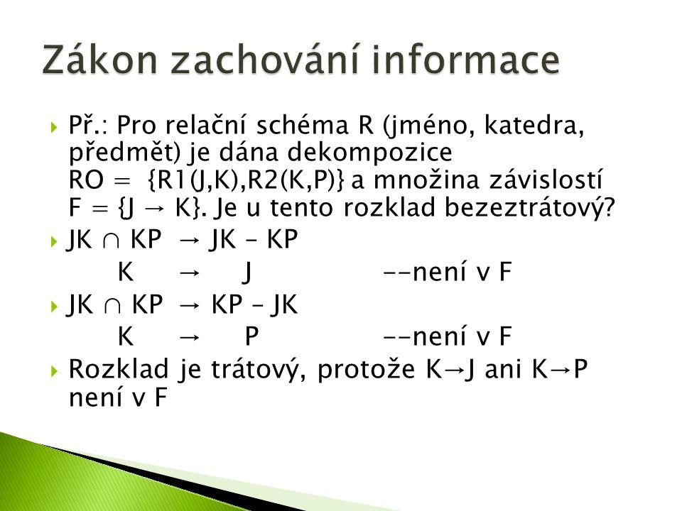 Př.: Pro relační schéma R (jméno, katedra, předmět) je dána dekompozice RO = {R1(J,K),R2(K,P)} a množina závislostí F = {J → K}.