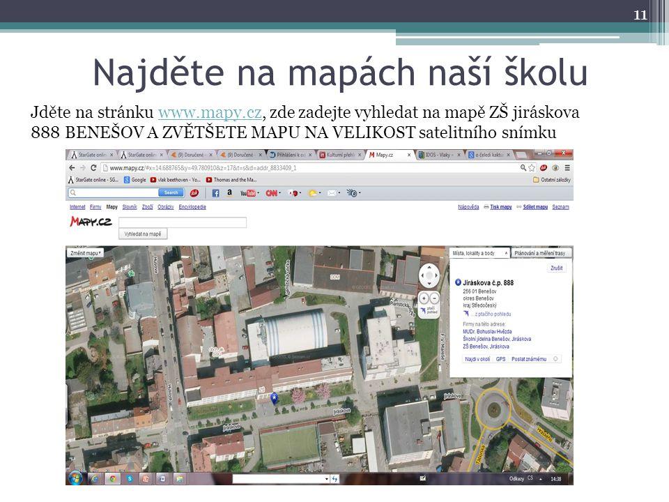 Najděte na mapách naší školu 11 Jděte na stránku www.mapy.cz, zde zadejte vyhledat na mapě ZŠ jiráskova 888 BENEŠOV A ZVĚTŠETE MAPU NA VELIKOST satelitního snímkuwww.mapy.cz