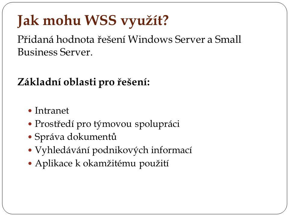 Jak mohu WSS využít? Přidaná hodnota řešení Windows Server a Small Business Server. Základní oblasti pro řešení: Intranet Prostředí pro týmovou spolup