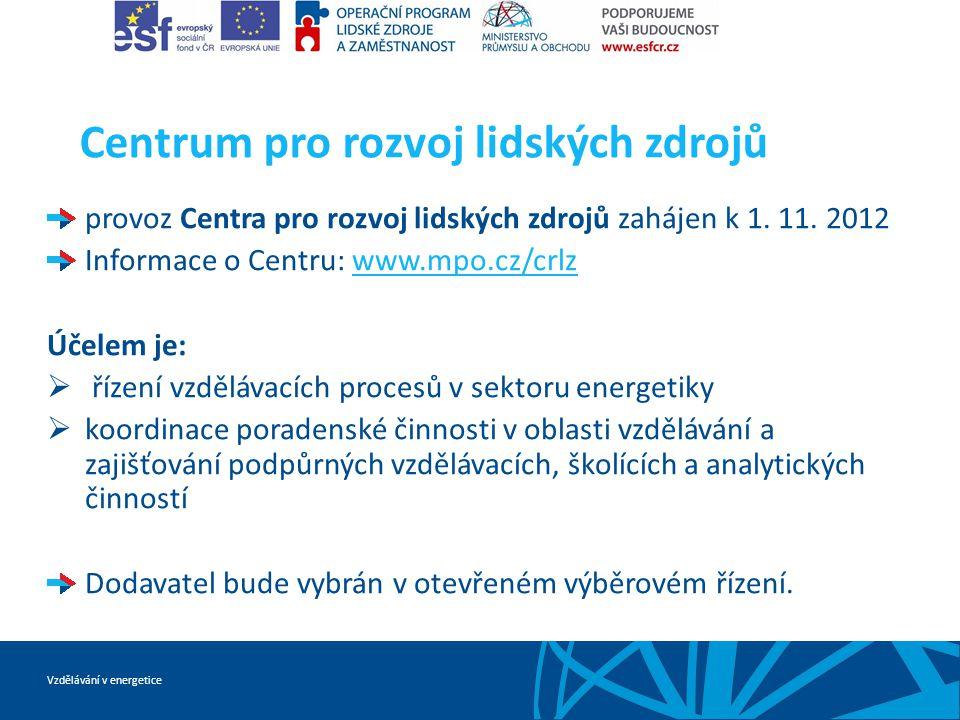 Vzdělávání v energetice Centrum pro rozvoj lidských zdrojů provoz Centra pro rozvoj lidských zdrojů zahájen k 1. 11. 2012 Informace o Centru: www.mpo.