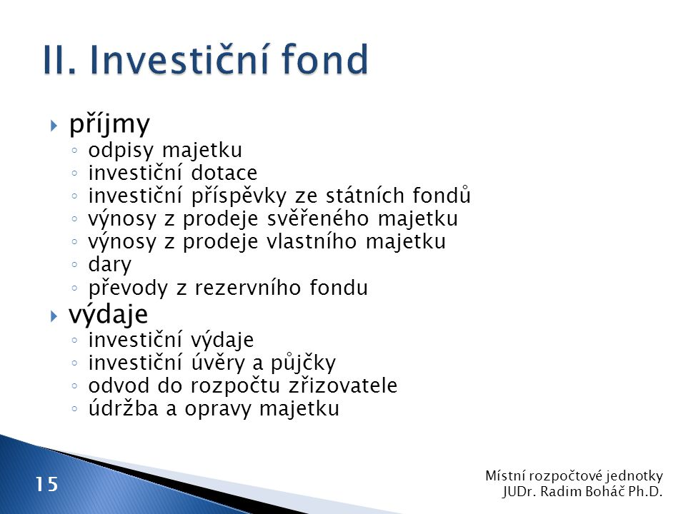  příjmy ◦ odpisy majetku ◦ investiční dotace ◦ investiční příspěvky ze státních fondů ◦ výnosy z prodeje svěřeného majetku ◦ výnosy z prodeje vlastního majetku ◦ dary ◦ převody z rezervního fondu  výdaje ◦ investiční výdaje ◦ investiční úvěry a půjčky ◦ odvod do rozpočtu zřizovatele ◦ údržba a opravy majetku Místní rozpočtové jednotky JUDr.
