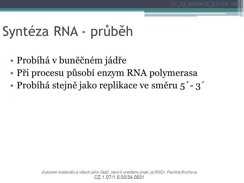 Syntéza RNA - průběh Probíhá v buněčném jádře Při procesu působí enzym RNA polymerasa Probíhá stejně jako replikace ve směru 5´- 3´ VY_32_INOVACE_3.3.Ch3.19/Žž Autorem materiálu a všech jeho částí, není-li uvedeno jinak, je RNDr.