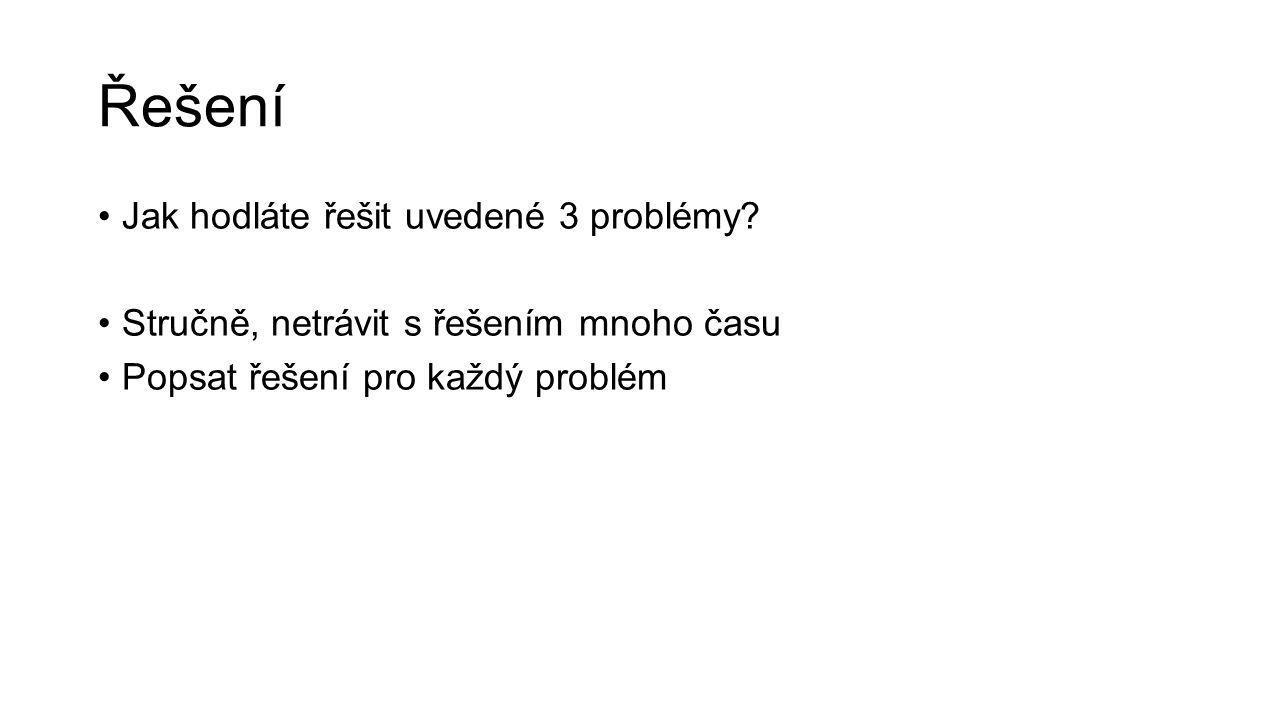Řešení Jak hodláte řešit uvedené 3 problémy.