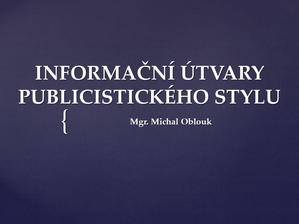 { INFORMAČNÍ ÚTVARY PUBLICISTICKÉHO STYLU Mgr. Michal Oblouk