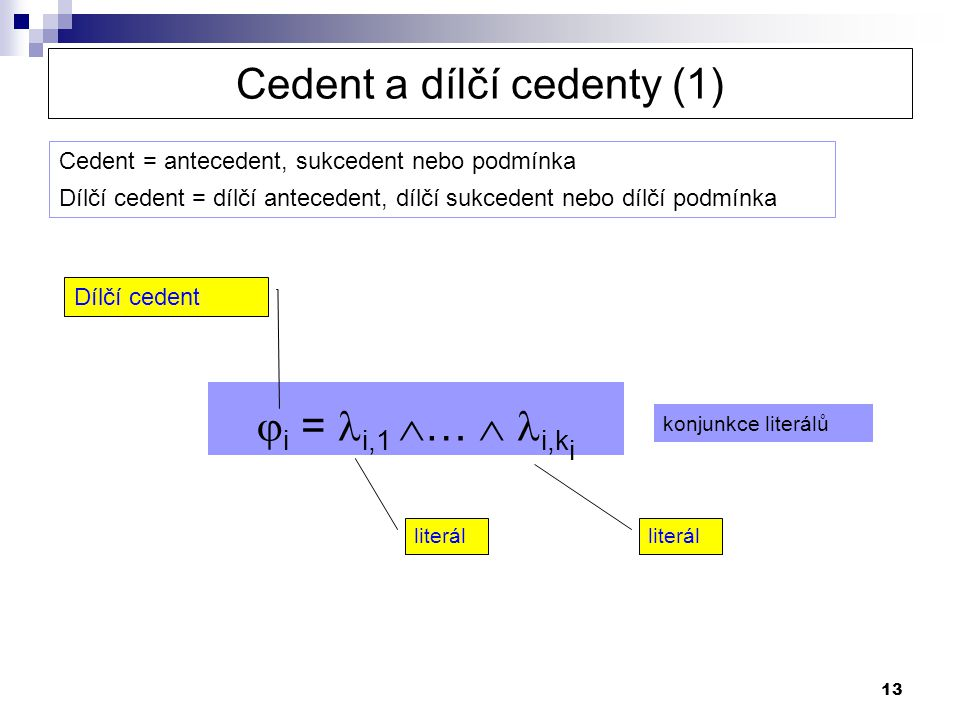 13  i = i,1  …  i,k i literál Dílčí cedent Cedent a dílčí cedenty (1) konjunkce literálů Cedent = antecedent, sukcedent nebo podmínka Dílčí cedent