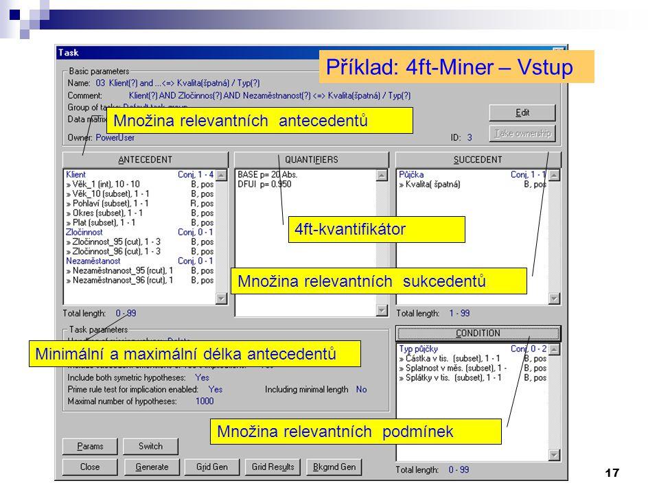 17 Příklad: 4ft-Miner – Vstup Množina relevantních antecedentů Množina relevantních sukcedentů 4ft-kvantifikátor Množina relevantních podmínek Minimál