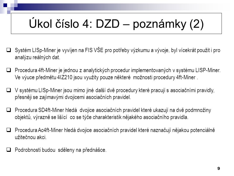 9 Úkol číslo 4: DZD – poznámky (2)  Systém LISp-Miner je vyvíjen na FIS VŠE pro potřeby výzkumu a vývoje, byl vícekrát použit i pro analýzu reálných