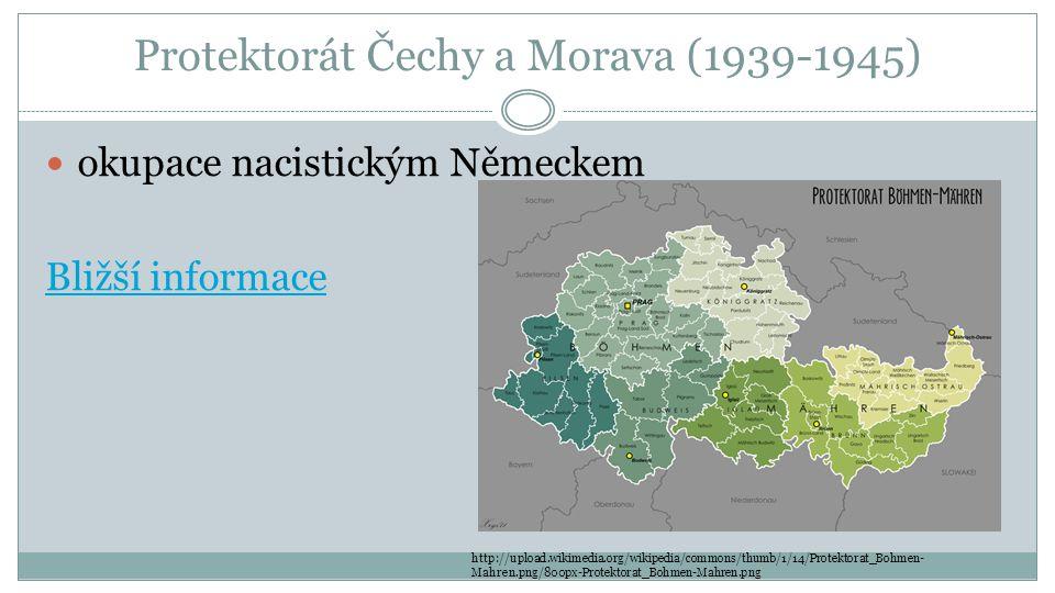 Protektorát Čechy a Morava (1939-1945) okupace nacistickým Německem Bližší informace http://upload.wikimedia.org/wikipedia/commons/thumb/1/14/Protektorat_Bohmen- Mahren.png/800px-Protektorat_Bohmen-Mahren.png