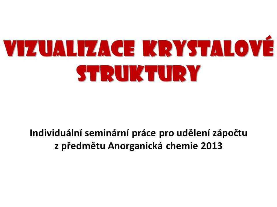 Vizualizace krystalové struktury Individuální seminární práce pro udělení zápočtu z předmětu Anorganická chemie 2013