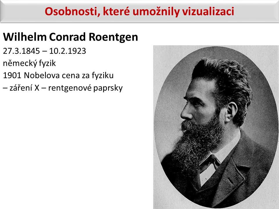 Wilhelm Conrad Roentgen 27.3.1845 – 10.2.1923 německý fyzik 1901 Nobelova cena za fyziku – záření X – rentgenové paprsky Osobnosti, které umožnily viz
