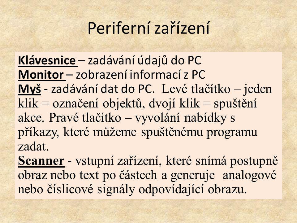 Periferní zařízení Klávesnice – zadávání údajů do PC Monitor – zobrazení informací z PC Myš - zadávání dat do PC. Levé tlačítko – jeden klik = označen