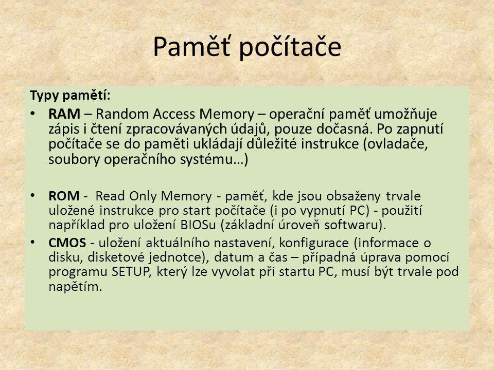 Paměť počítače Typy pamětí: RAM – Random Access Memory – operační paměť umožňuje zápis i čtení zpracovávaných údajů, pouze dočasná. Po zapnutí počítač