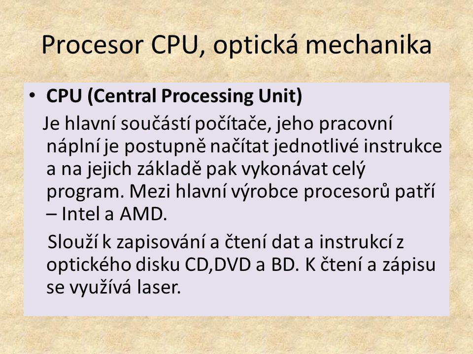 Procesor CPU, optická mechanika CPU (Central Processing Unit) Je hlavní součástí počítače, jeho pracovní náplní je postupně načítat jednotlivé instruk
