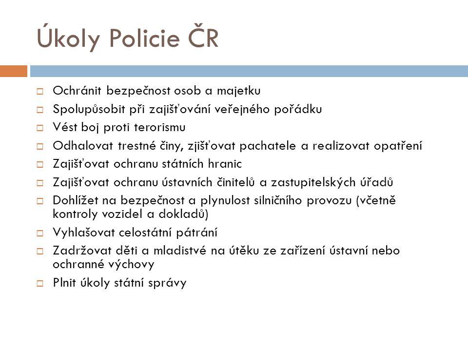 Úkoly Policie ČR  Ochránit bezpečnost osob a majetku  Spolupůsobit při zajišťování veřejného pořádku  Vést boj proti terorismu  Odhalovat trestné