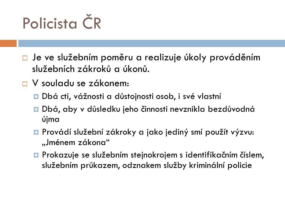 Policista ČR  Je ve služebním poměru a realizuje úkoly prováděním služebních zákroků a úkonů.  V souladu se zákonem:  Dbá cti, vážnosti a důstojnos