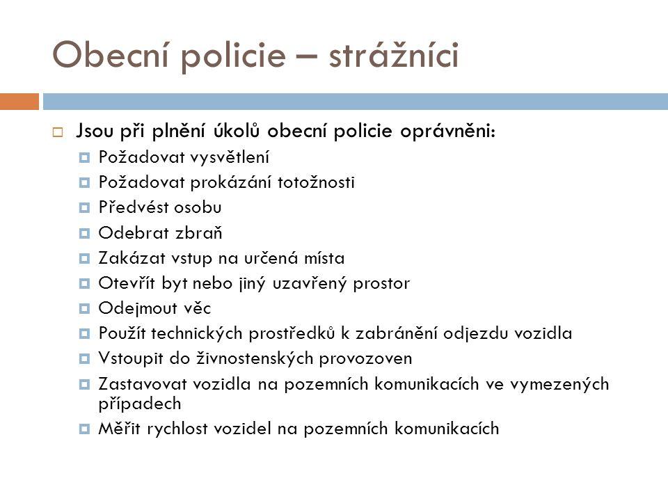 Obecní policie – strážníci  Jsou při plnění úkolů obecní policie oprávněni:  Požadovat vysvětlení  Požadovat prokázání totožnosti  Předvést osobu