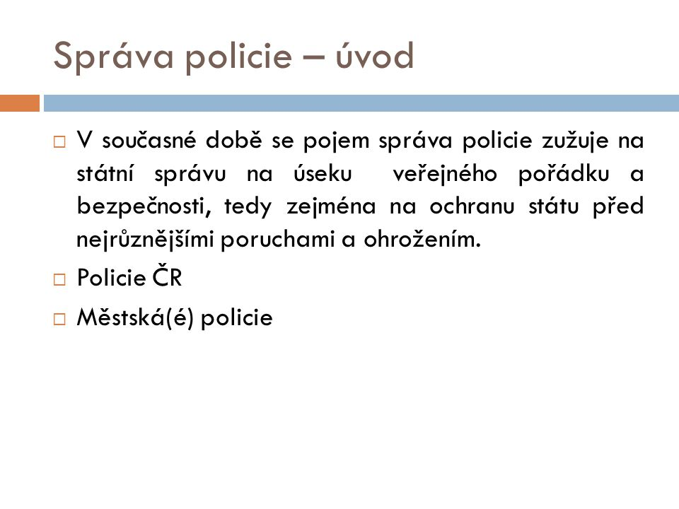 Správa policie – úvod  V současné době se pojem správa policie zužuje na státní správu na úseku veřejného pořádku a bezpečnosti, tedy zejména na ochr