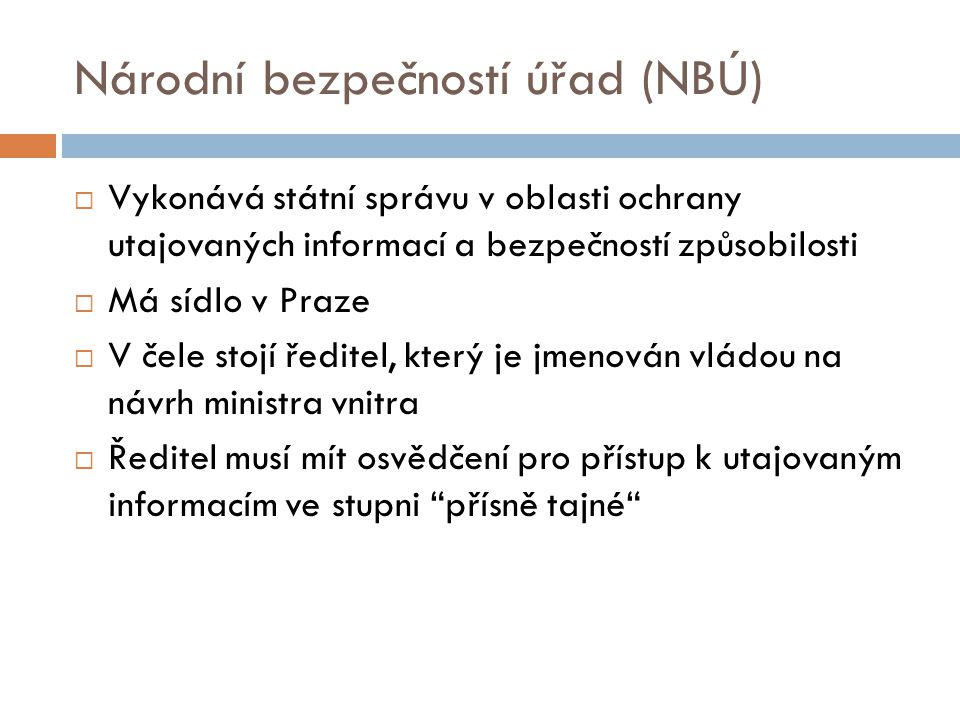 Národní bezpečností úřad (NBÚ)  Vykonává státní správu v oblasti ochrany utajovaných informací a bezpečností způsobilosti  Má sídlo v Praze  V čele