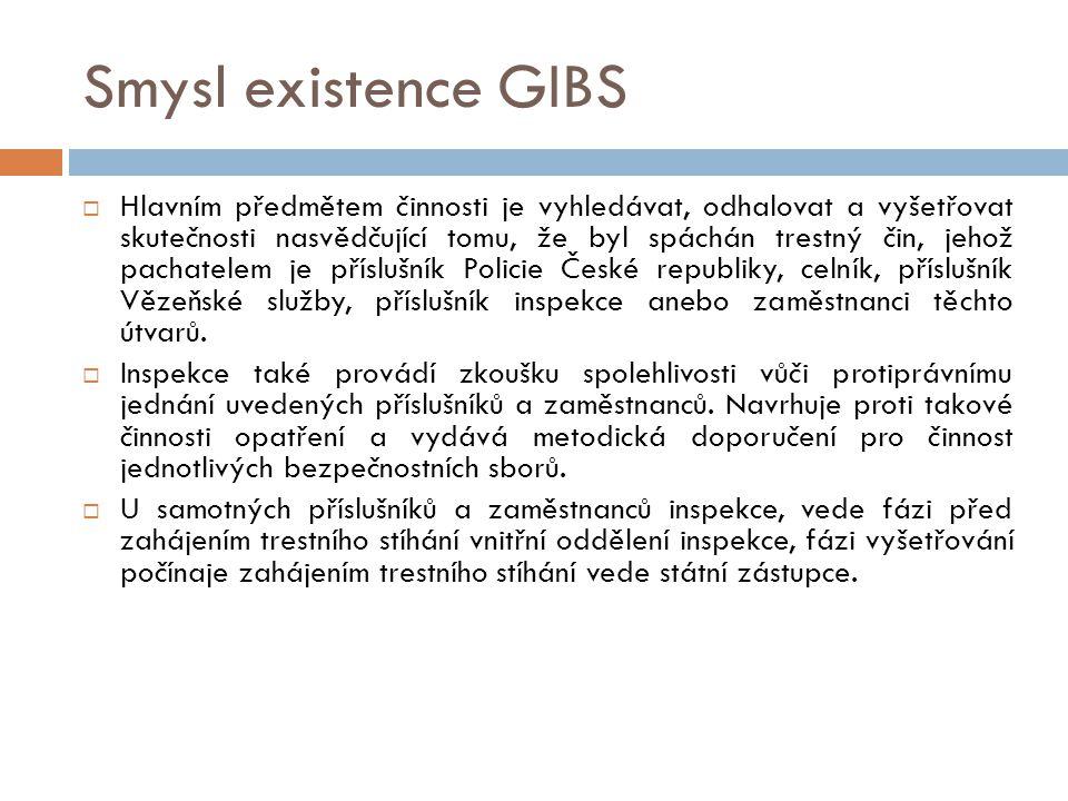 Smysl existence GIBS  Hlavním předmětem činnosti je vyhledávat, odhalovat a vyšetřovat skutečnosti nasvědčující tomu, že byl spáchán trestný čin, jehož pachatelem je příslušník Policie České republiky, celník, příslušník Vězeňské služby, příslušník inspekce anebo zaměstnanci těchto útvarů.