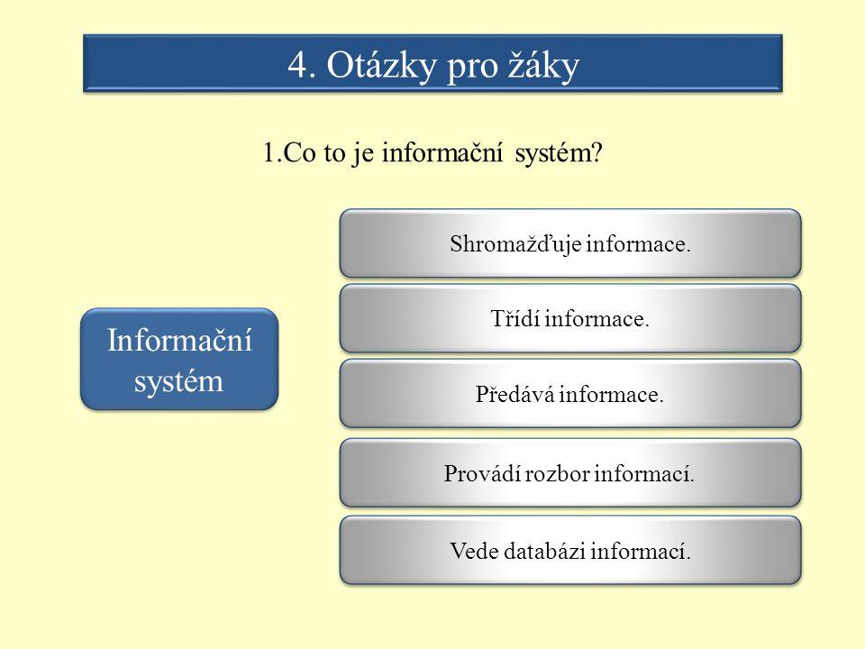 4. Otázky pro žáky 1.Co to je informační systém? Informační systém Shromažďuje informace. Třídí informace. Vede databázi informací. Provádí rozbor inf