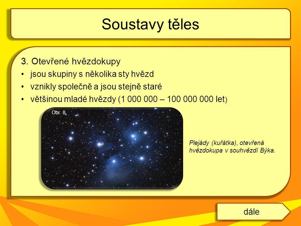 3. Otevřené hvězdokupy jsou skupiny s několika sty hvězd vznikly společně a jsou stejně staré většinou mladé hvězdy (1 000 000 – 100 000 000 let ) Sou