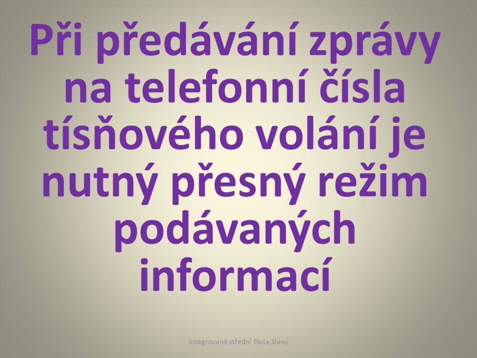 Při předávání zprávy na telefonní čísla tísňového volání je nutný přesný režim podávaných informací Integrovaná střední škola,Slaný