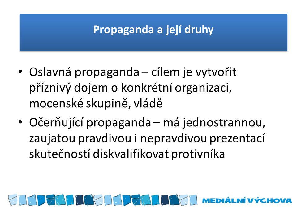 Oslavná propaganda – cílem je vytvořit příznivý dojem o konkrétní organizaci, mocenské skupině, vládě Očerňující propaganda – má jednostrannou, zaujat
