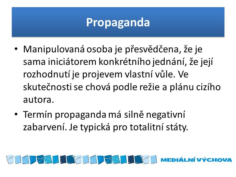 Propaganda Manipulovaná osoba je přesvědčena, že je sama iniciátorem konkrétního jednání, že její rozhodnutí je projevem vlastní vůle. Ve skutečnosti