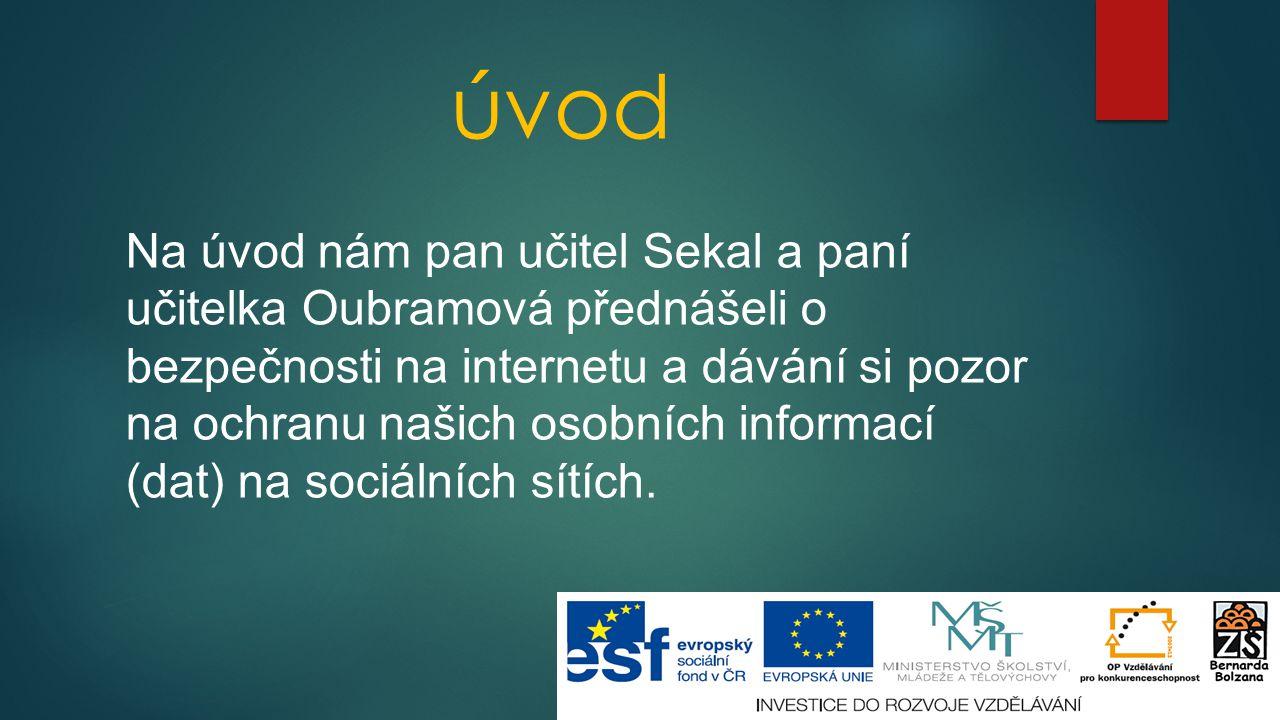 úvod Na úvod nám pan učitel Sekal a paní učitelka Oubramová přednášeli o bezpečnosti na internetu a dávání si pozor na ochranu našich osobních informa