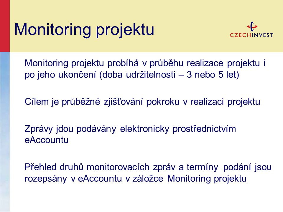 Monitoring projektu Monitoring projektu probíhá v průběhu realizace projektu i po jeho ukončení (doba udržitelnosti – 3 nebo 5 let) Cílem je průběžné zjišťování pokroku v realizaci projektu Zprávy jdou podávány elektronicky prostřednictvím eAccountu Přehled druhů monitorovacích zpráv a termíny podání jsou rozepsány v eAccountu v záložce Monitoring projektu